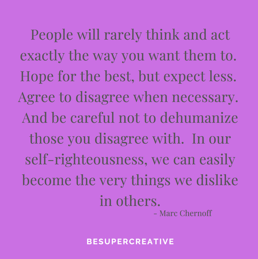 """People will rarely think and act exactly the way you want them to. Hope for the best, but expect less. Agree to disagree when necessary. And be careful not to dehumanize those you disagree with. In our self-righteousness, we can easily become the very things we dislike in others."""