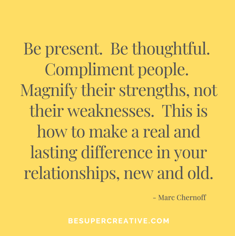 """Be present. Be thoughtful. Compliment people. Magnify their strengths, not their weaknesses. This is how to make a real and lasting difference in your relationships, new and old."""