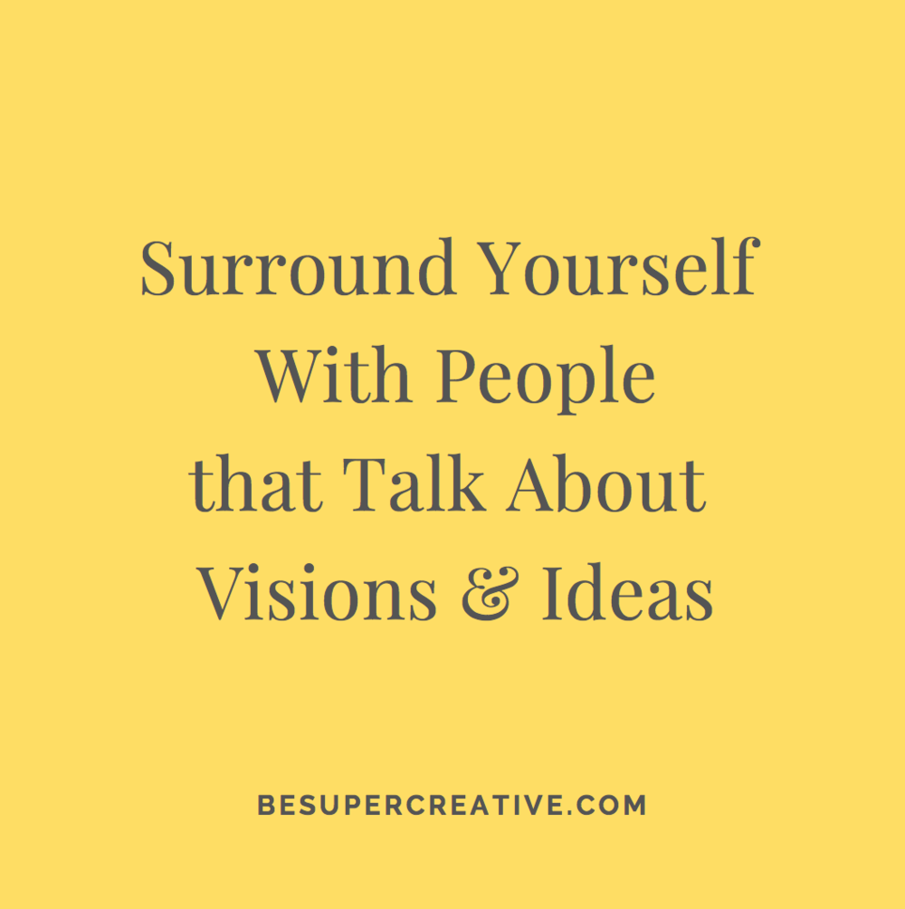 """""""Surround yourself with people that talk about visions and ideas"""" - BeSuperCreative"""
