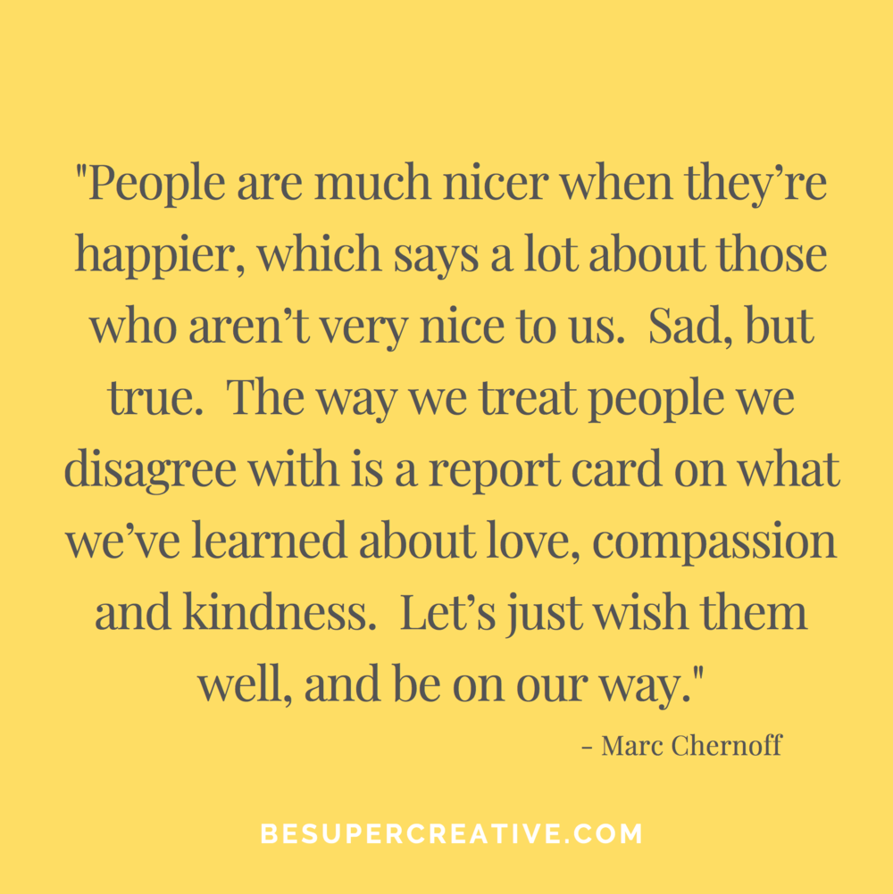 """""""People are much nicer when they're happier, which says a lot about those who aren't very nice to us. Sad, but true. The way we treat people we disagree with is a report card on what we've learned about love, compassion and kindness. Let's just wish them well, and be on our way."""""""