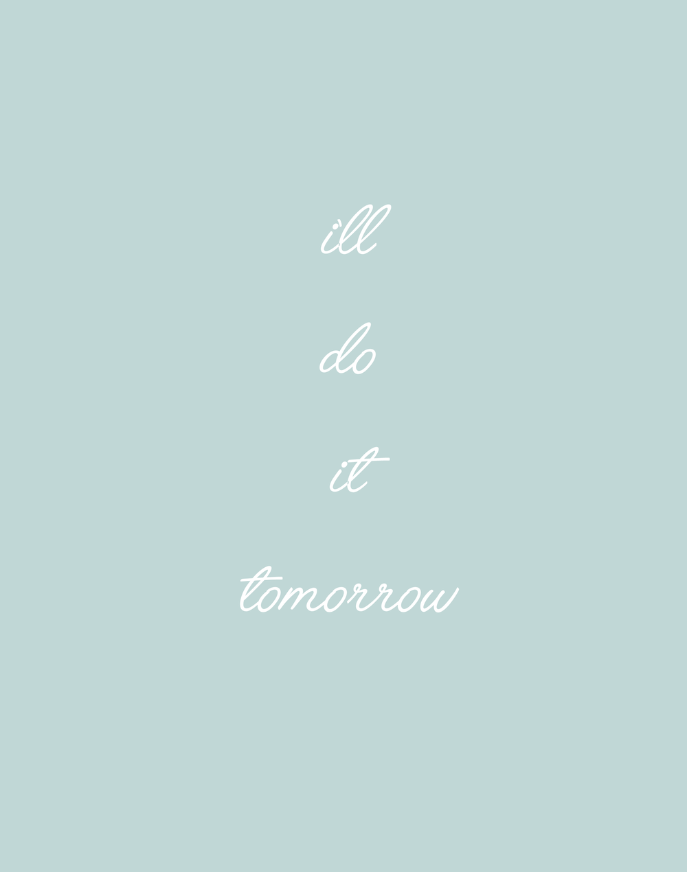 I'LL DO IT TOMORROW - In general, I'm pretty good at sticking to my to-do list and getting things ticked off. But there are certain tasks I always find myself writing down day after day. And they're never the really difficult tasks either, infact they always take the least amount of time so I have no logical reason to keep on telling myself oh I'll do it tomorrow. Because I know full well that it's just an excuse and I will more than likely do the exact same thing the next day. So now when I'm tempted to say that I'll do it tomorrow I'm going to try and do the task there and then if I can. That way it won't haunt me for weeks and it's done and ticked off my to-do list.