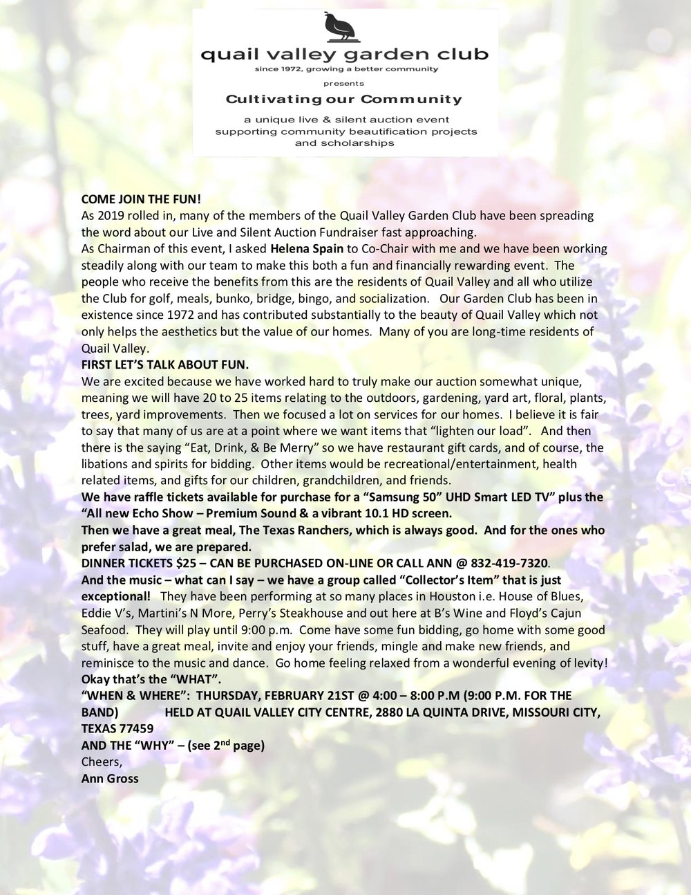 PAGE 2: The Garden Club does much more for Quail Valley than most residents realize. Some of those items are as follows: Ridgeview Park – consistent maintenance. Created and designed the Tee Garden across from the Club. Maintain the Tee Garden across from the Club. Recently donated $1500 for dead trees to be removed along 1092 that were an eyesore. We are planting more trees presently in that same location. Contributed $200 per year for 12 years for tree planting for Arbor Day. Volunteer at Brookwood School (for the intellectually challenged) in the name of Quail Valley. We have been asked by Cyrille Girouard if our Garden Club would be willing to help fine-tune the area where outdoor weddings take place. Sponsor Yard of the Month. Responsible for QV Residential Holiday Lighting Awards. Responsible for The Annual Backyard Tour. Responsible for the Annual Caladium Bulb Sales. Participate in Missouri City Spring Clean Up. Provide scholarships to local deserving students. Cheers, Ann Gross Co-Chair 2019 Quail Valley Garden Club Live & Silent Auction Fundraiser