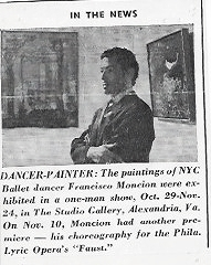 "Francisco Moncion: Painting Influenced by Ballet        by Francisca Rudolph On October 19th, in the late 1950's, Studio Gallery proudly opened Francisco Moncion's first solo exhibition to the public.  Moncion was a self-taught Dominican dancer and painter who began to pursue his interest in the visual arts at around the same time that his ballet career took off.  His paintings, which were influenced by his experience as a dancer, depict his profound interest and love for the arts. Moncion's particular artistic style expresses the dynamics of life in the ballet world as well as the fast paced characteristics of the city.  In 1961, Francisco Moncion returned to the Studio Gallery for his second solo exhibition.  This time around his paintings showed a more ""haunting quality"" with new additional themes of skeletal figures, decay, and disaster. On this fiftieth anniversary of the Studio Gallery, we want to honor artists like Francisco Moncion who created such personal and unique compositions of his passion for the arts."