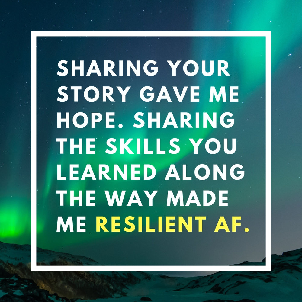 Sharing your story gave me hope. Sharing the skills you learned along the way made me resilient af.jpg