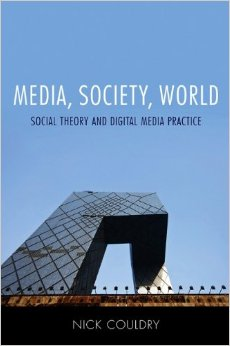 Couldry, N. (2012)   Media, Society, World: Social Theory and Digital Media Practice  , Cambridge: Polity Press