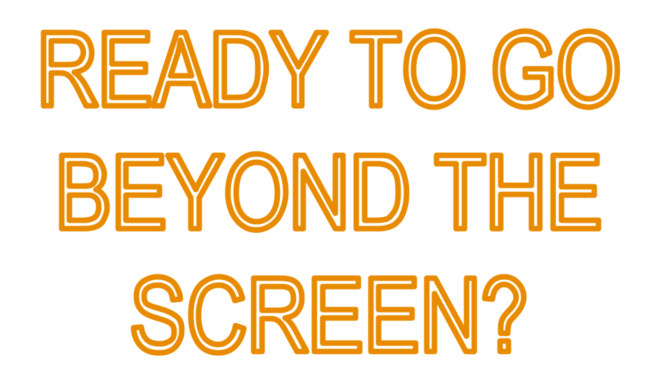 Ready to go beyond the screen?
