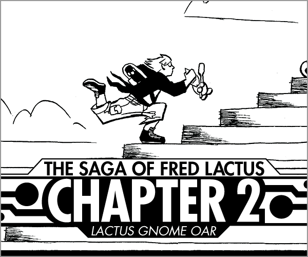 Rock of Pages #9 The Saga of Fred Lactus Chapter 2 Fred must stop the wedding from happening in Chicago. But is he too late?? Read More >