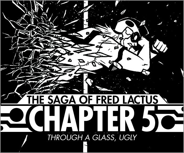 Rock of Pages   #18 The Saga of Fred Lactus Chapter 5  Discover the secret origin of Dark Fred, and watch as his evil plan is set in motion!   Read More >