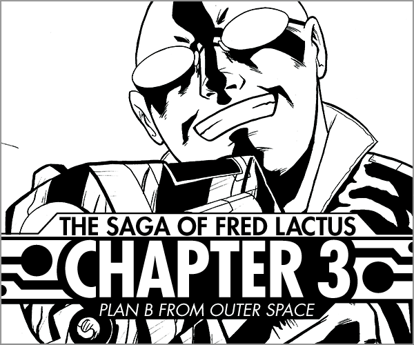 Rock of Pages   #12 The Saga of Fred Lactus Chapter 3  Fred stopped one father and now two more show up! And who's that guy with the gun?   Read More >