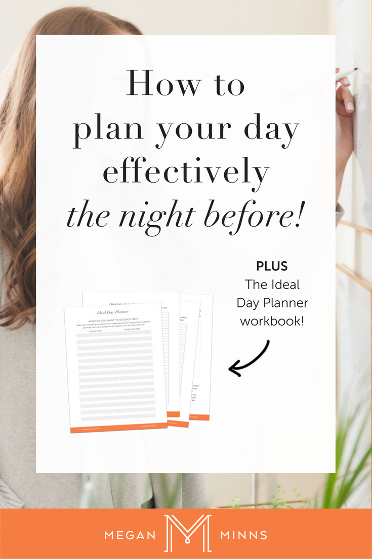 How To Plan Your Day Effectively - The Night Before! Today I'm going to show you how to plan your day the night before in 3 simple steps. By following these steps, you'll have a more productive and efficient day - every day! PLUS a free Ideal Day Planner workbook! http://meganminns.com/blog/plan-your-day