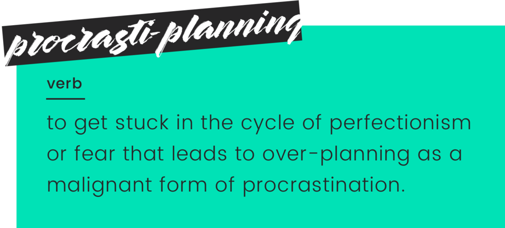 Procrasti-planning: a verb; to get stuck in the cycle of perfectionism or fear that leads to over-planning as a malignant form of procrastination.