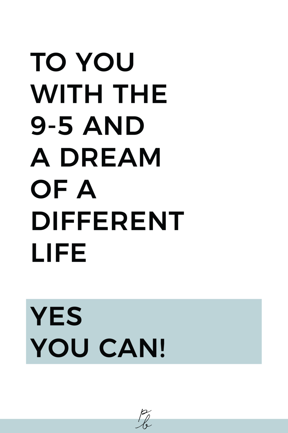 TO YOU WITH THE 9-5 AND A DREAM OF A DIFFERENT LIFE - YES YOU CAN MOTIVATION.png
