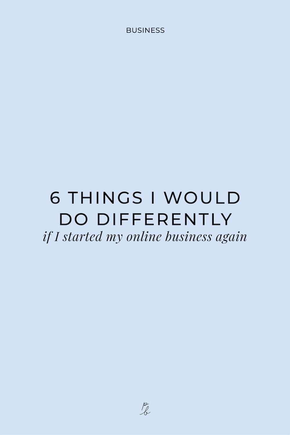 3-6 things I would do differently if I started my online business again.jpg