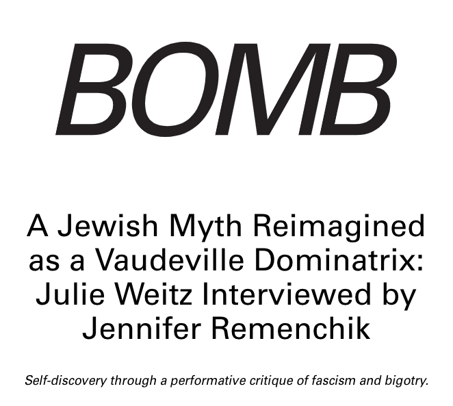 "Remenchik, Jennifer, ""A Jewish Myth Reimagined as a Vaudeville Dominatrix: Julie Weitz Interviewed by Jennifer Remenchik,"" Bomb Magazine, Oct 15, 2018."
