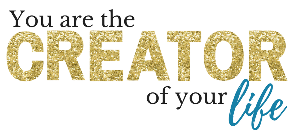 You Are The Creator Of Your Life