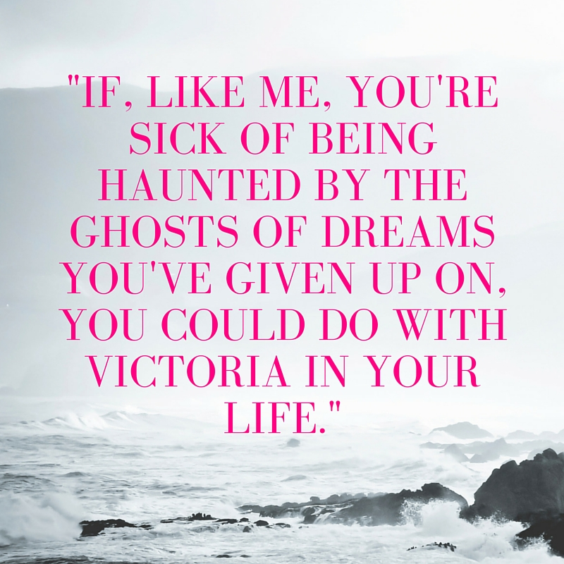 If, like me, you're sick of being haunted by the ghosts of dreams you've given up on, you could do with Victoria in your life..jpg