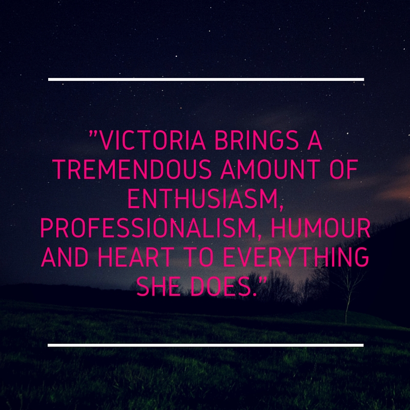 Victoria brings a tremendous amount of enthusiasm, professionalism, humour and heart to everything she does..jpg
