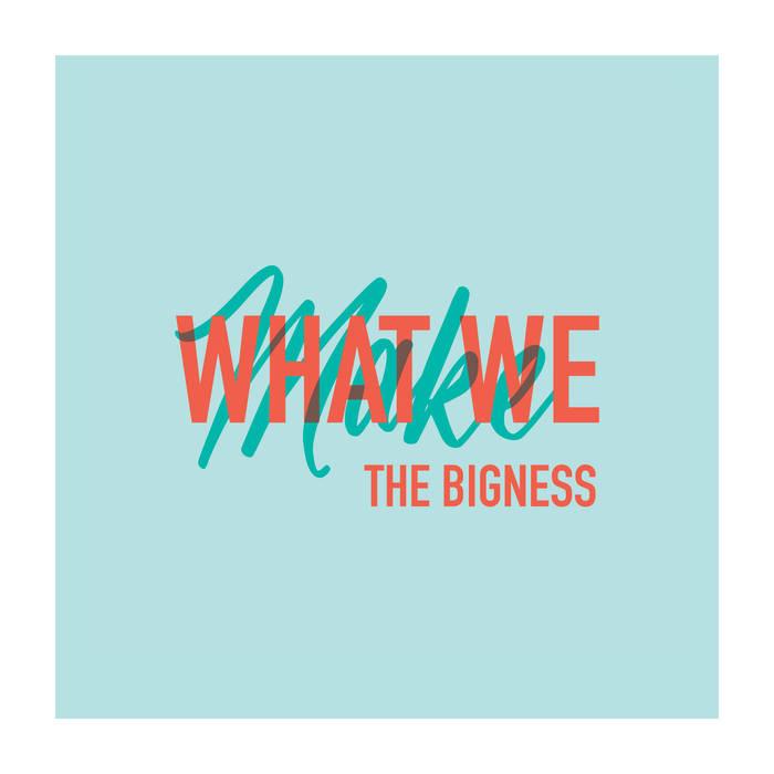 The Bigness - What We Make