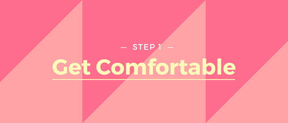 Step 1 Get Comfortable