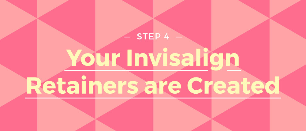 Step 4 Your Invisalign Retainers are Created