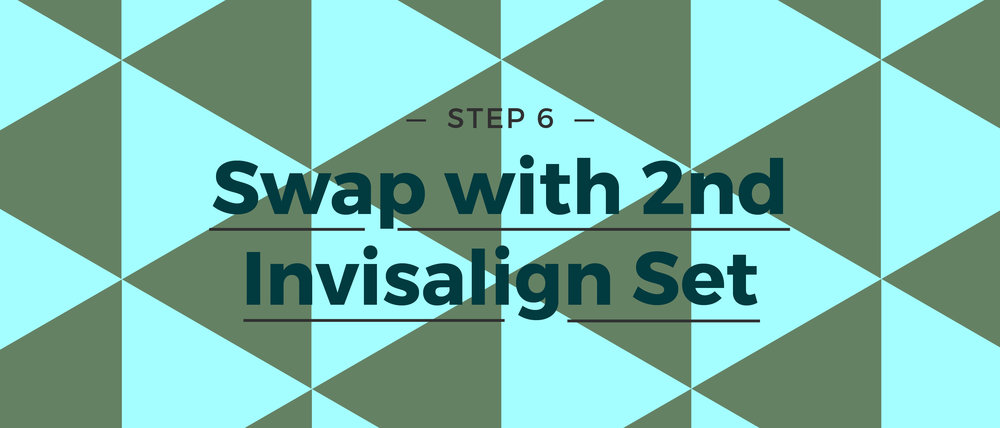 Step 6 Swap with 2nd Invisalign Set