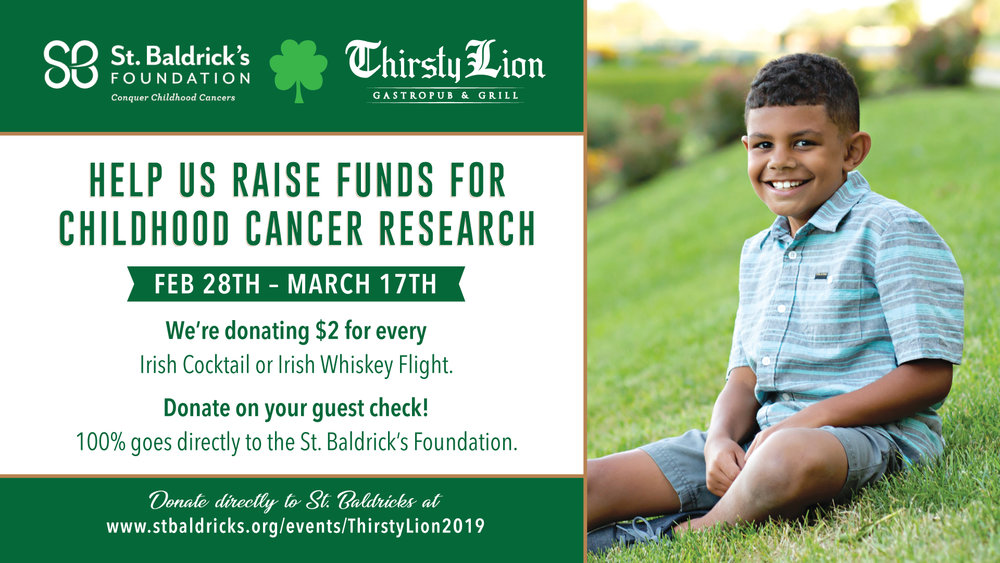 St. Baldrick's Fundraiser - From February 28th through March 17th Thirsty Lion is raised money for the St. Baldrick's Foundation and the fight against childhood cancer. $2 of every Irish Cocktail or Whiskey Flight went directly to the St. Baldrick's Foundation. Guests were also be able to donate directly on their guest check or setup a fundraiser through our page. https://www.stbaldricks.org/campaigns/thirstylion