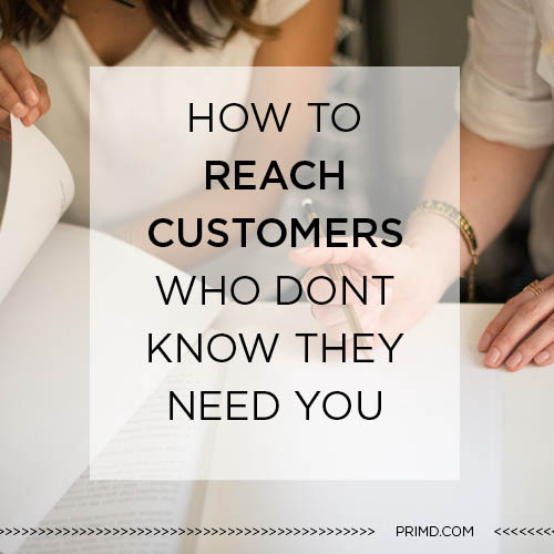Primd Marketing - How to Reach Customers Who Dont Know They Need You