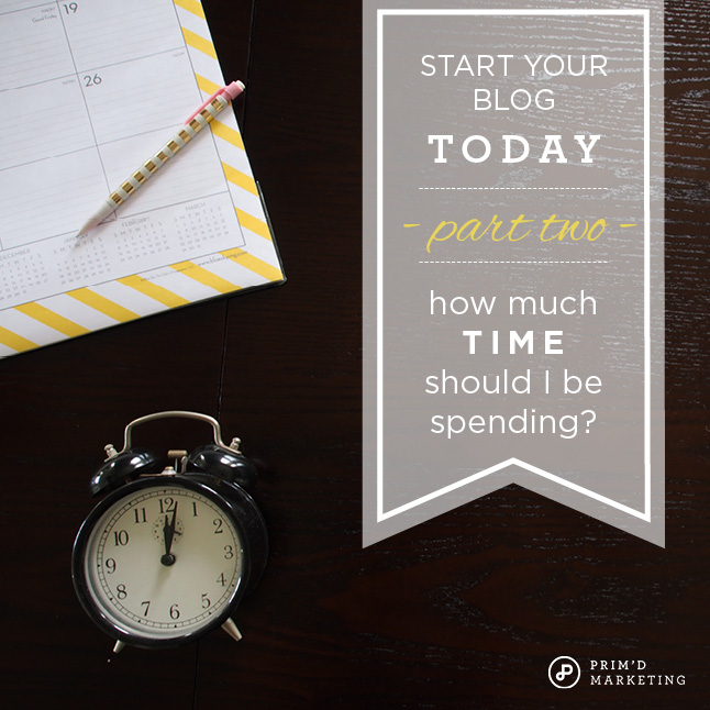 Start Your Blog Today - How Much Time Should I Be Spending? - Prim'd Marketing