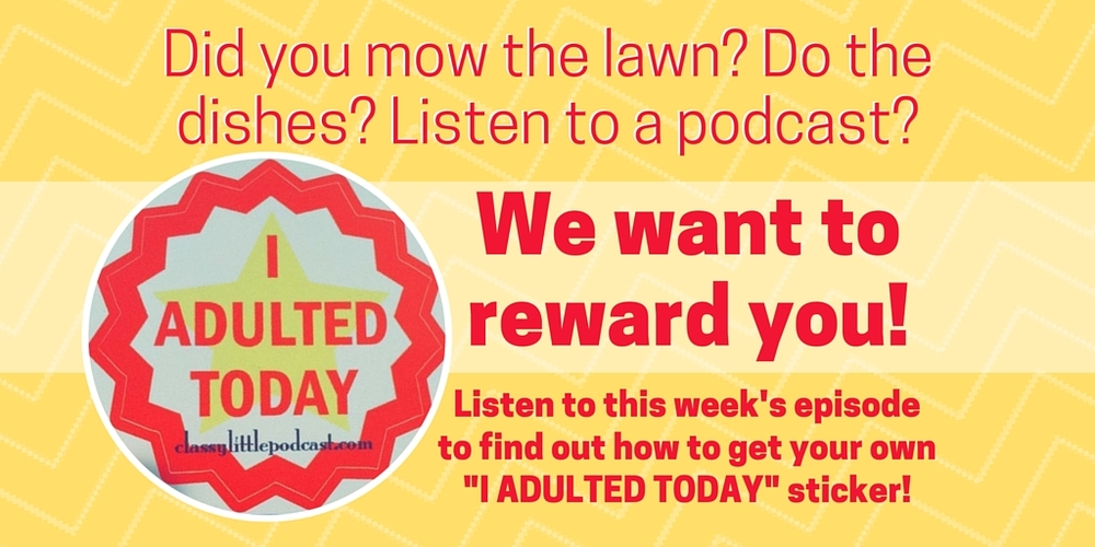 """Want your own """"I adulted today"""" sticker? You're going to have to listen to the episode to find out how to get it! We're giving away 20 of them!"""
