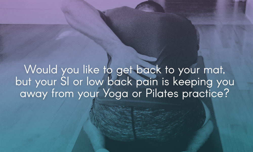 Would you like to get back to your mat, but your SI or low back pain is keeping you away from your Yoga or Pilates practice?