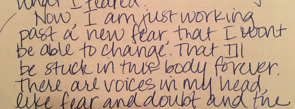 "From my journal, 1998. ""That I won't be able to change. That I'll be stuck in this body forever."""