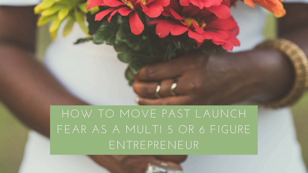 how to move past launch fear as a multi 6 or 6 fihure entrepreneur.jpg