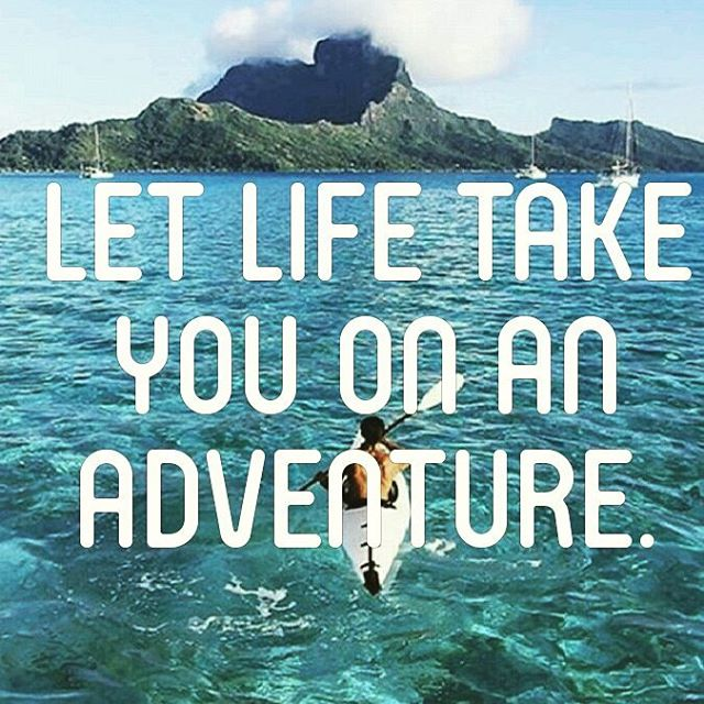 """Let life take you on an adventure. ""  Sometimes you just gotta go with the flow. Don't overthink and simply enjoy every aspect of your adventure because you never know where life might take you."