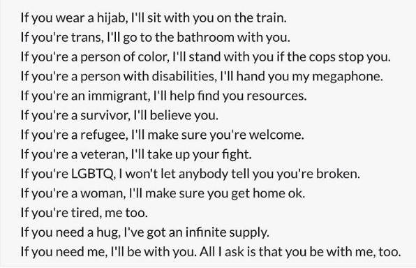 "[image description: Instagram image authored by Caitlin Rosberg ( @thorfinnskullcleaver ), reading: ""If you wear a hijab, I'll sit with you on the train. If you're trains, I'll go to the bathroom with you. If you're a person of color, I'll stand with you if the cops stop you. If you're a person with disabilities, I'll hand you my megaphone. If you're an immigrant, I'll help you find resources. f you're a survivor, I'll believe you. If you're a refugee, I'll make sure you're welcome. If you're a veteran, I'll take up your fight. If you're LGBTQ, I won't let anybody tell you you're broken. If you're a woman, I'll make sure you get home ok. If you're tired, me too. If you need a hug, I've got an infinite supply. If you need me, I'll be with you. All I ask is that you be with me, too.""]"