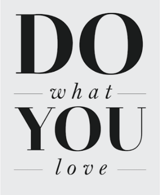 Do What You Love. You Have But One Life, Make It Count.
