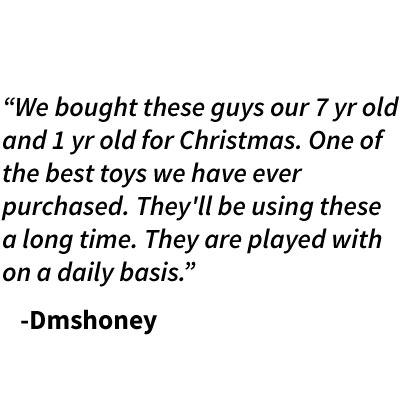 """We bought these guys our 7 yr old and 1 yr old for Christmas. One of the best toys we have ever purchased. They'll be using these a long time. They are played with on a daily basis.""    -Dmshoney"