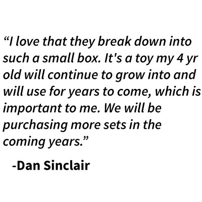 """I love that they break down into such a small box. It's a toy my 4 yr old will continue to grow into and will use for years to come, which is important to me. We will be purchasing more sets in the coming years.""    -Dan Sinclair"