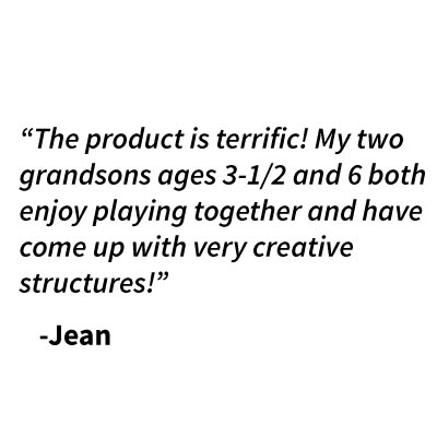 """The product is terrific! My two grandsons ages 3-1/2 and 6 both enjoy playing together and have come up with very creative structures!""    -Jean"