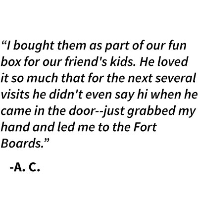 """I bought them as part of our fun box for our friend's kids. He loved it so much that for the next several visits he didn't even say hi when he came in the door--just grabbed my hand and led me to the Fort Boards.""    -A. C."