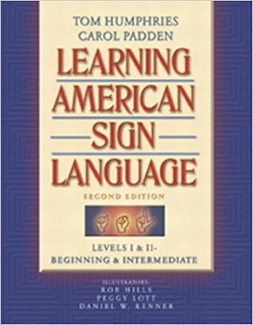 Sign Language 1 Learning American Sign Language by Tom Humphries and Carol Padden Library of Congress Cataloging-in-Publications Data 2004 Teacher: Rachael Goad *This book is rather is expensive however there is a downloadable pdf format. Students need to be able to bring it to bring it to class so if you download it, do it on a tablet or laptop.