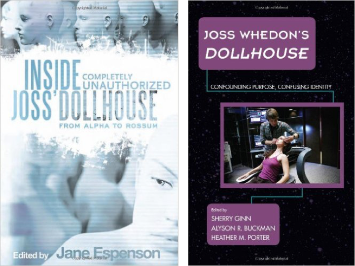 Inside Joss'  Dollhouse:  From Alpha to Rossum  was edited by Jane Espenson and published by BenBella Books, Inc (2010).  Joss Whedon's  Dollhouse : Confounding Purpose, Confusing Identity  was edited by Sherry Ginn, Alyson R. Buckman, and Heather M. Porter and published by Rowman & Littlefield Publishers (2014).