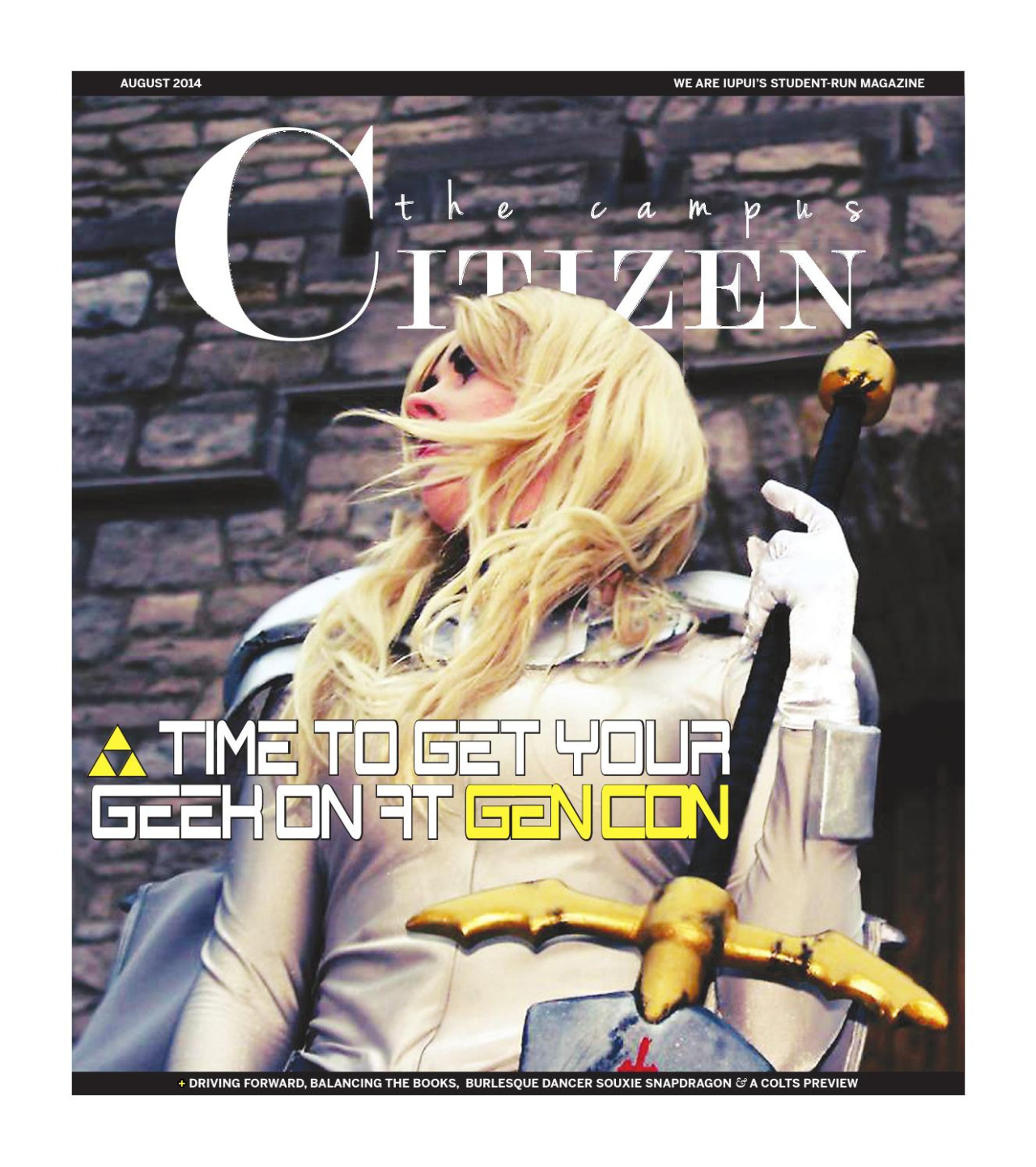 FIRST LOOK:THIS MONTH'S ISSUE OF THE CAMPUS CITIZEN IS ABOUT TO HIT NEWSSTANDS ACROSS CAMPUS, BUT WE DECIDED TO SHARE IT WITH OUT INTERNET FRIENDS FIRST! WHAT'S INSIDE: The Campus Citizen 08/14 TIME TO GET YOUR GEEK ON AT GEN CON + Driving forward Balancing the books Burlesque dance Souxie Snapdragon A Colts preview & much more!