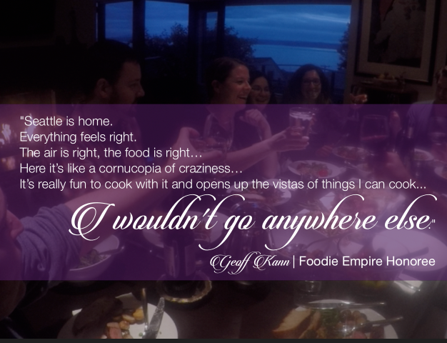 """""""Seattle is home. Everything feels right. The air is right, the food is right...Here it's like a cornucopia of craziness... It's really fun to cook with it and opens up the vistas of things I can cook. I wouldn't go anywhere else."""" Geoff Kann, Foodie Empire Honoree"""
