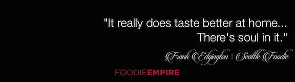 "Seattle Foodie Frank Edgington Quote: ""It really does taste better at home. There's soul in it."""