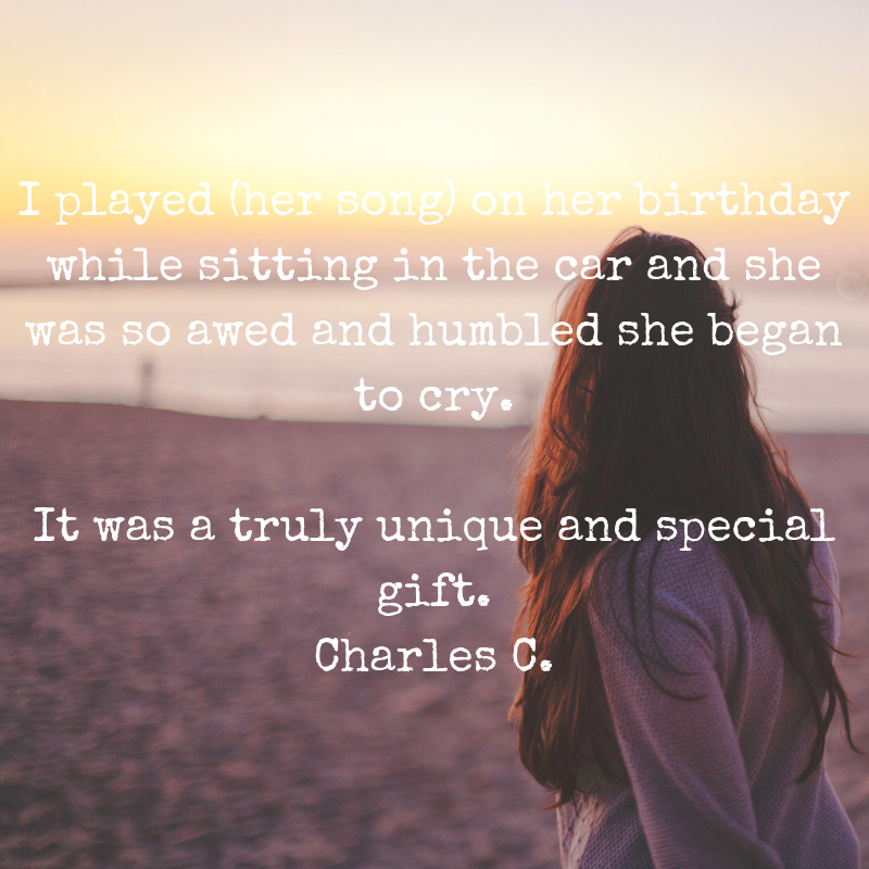 I played (her song) on her birthdaywhile sitting in the car and she was so awed and humbled she began to cry.It was a truly unique and special gift. Charles C. (1).png