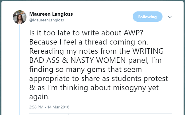 Is it too late to write about AWP? Because I feel a thread coming on. Rereading my notes from the WRITING BAD ASS & NASTY WOMEN panel, I'm finding so many gems that seem appropriate to share as students protest & as I'm thinking about misogyny yet again.  https://twitter.com/MaureenLangloss/status/974012009749581824