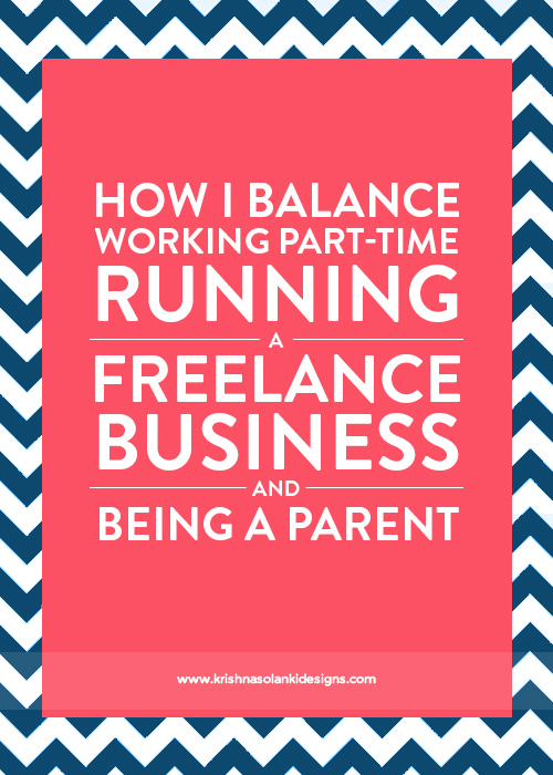 Krishna Solanki Designs - How I Balance Working Part-Time, Running a Freelance Business And Being A Parent.jpg