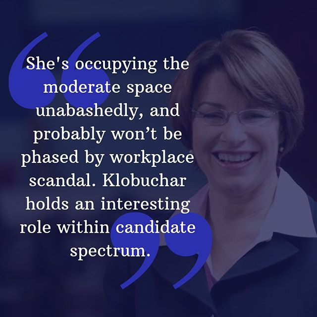 "Amy Klobuchar occupies a unique space within the field of 2020 candidates.  While she is one of a few women running, some of our associates think that one advantage she has over Warren and Harris is being from Minnesota, so she doesn't have the reputation of a ""coastal elite liberal,"" and therefore has a better chance of reaching Democratic voters in middle-America. The Blue Labbers don't think too much of the ""scandal"" of how she treats her workers; the general consensus is that this is being overblown by the media, and that if a man were treating his staff the same way, he would just be an assertive boss with high expectation for his staff, and it would be no where near newsworthy."