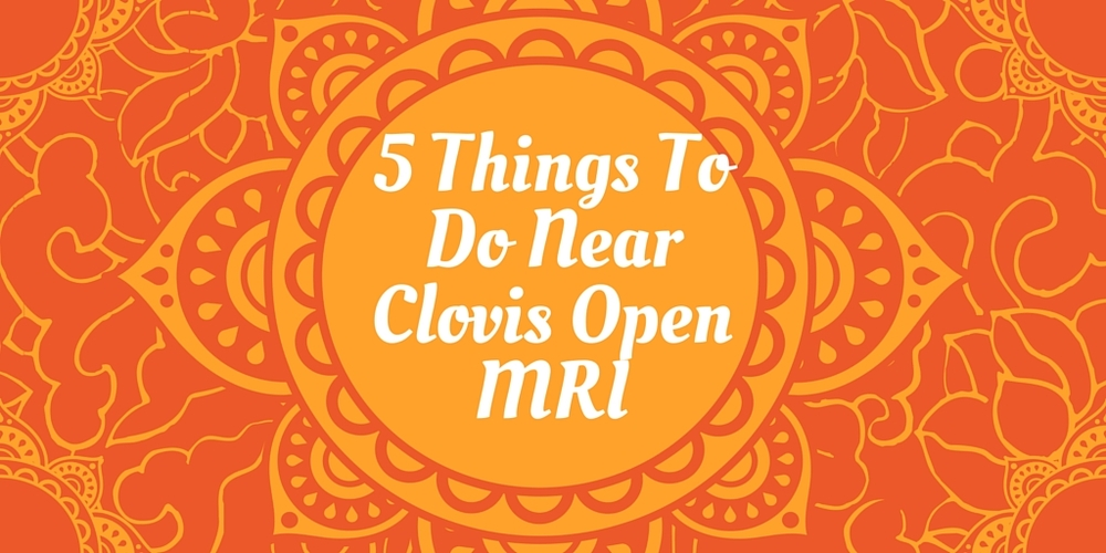 5 Things To Do Around Clovis Open MRI