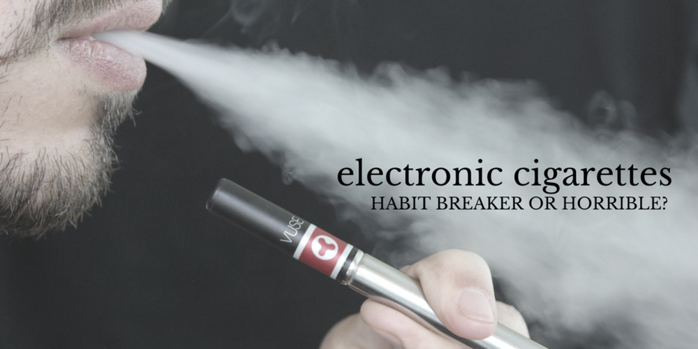 Electronic Cigarettes: Habit Breaker Or Horrible?
